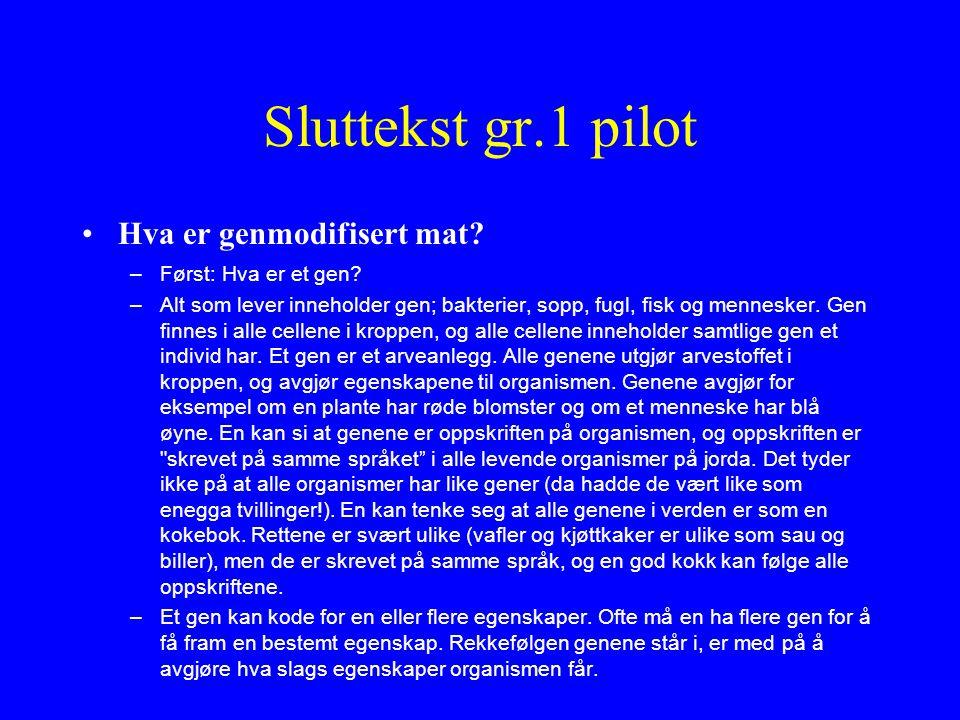 Sluttekst gr.1 pilot Hva er genmodifisert mat? –Først: Hva er et gen? –Alt som lever inneholder gen; bakterier, sopp, fugl, fisk og mennesker. Gen fin