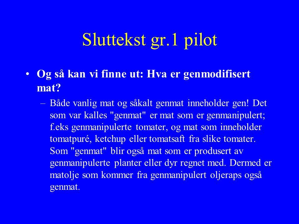 Sluttekst gr.1 pilot Og så kan vi finne ut: Hva er genmodifisert mat? –Både vanlig mat og såkalt genmat inneholder gen! Det som var kalles