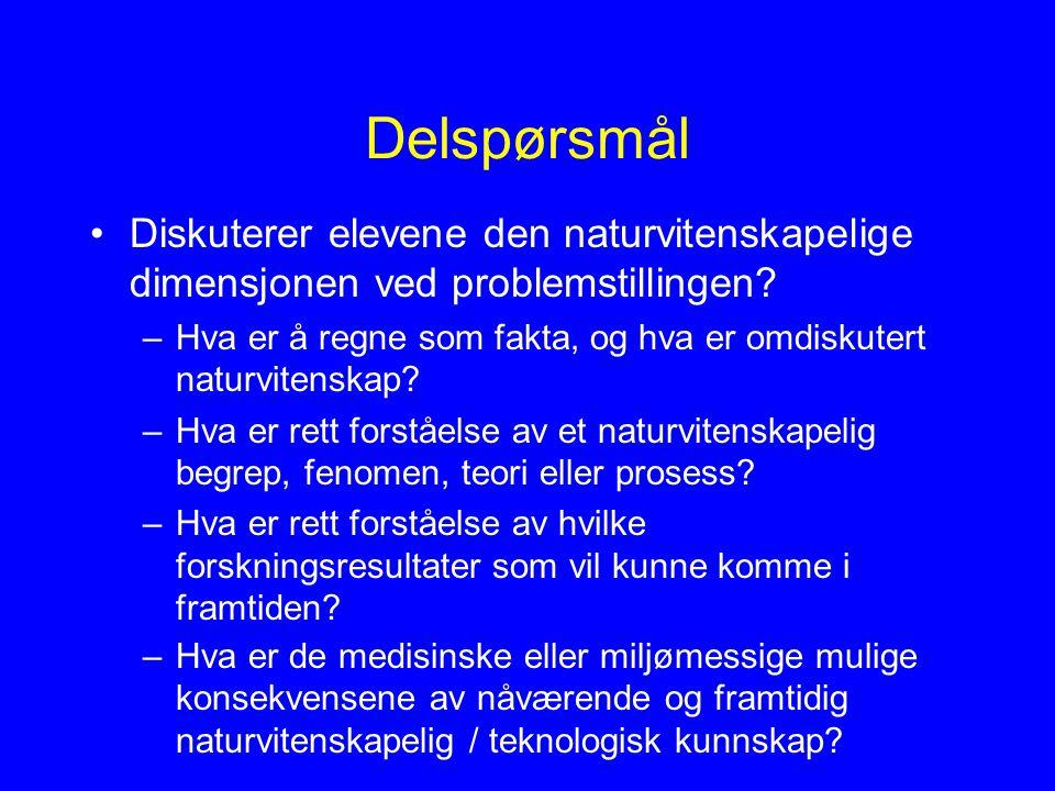 Delspørsmål Diskuterer elevene den naturvitenskapelige dimensjonen ved problemstillingen? –Hva er å regne som fakta, og hva er omdiskutert naturvitens