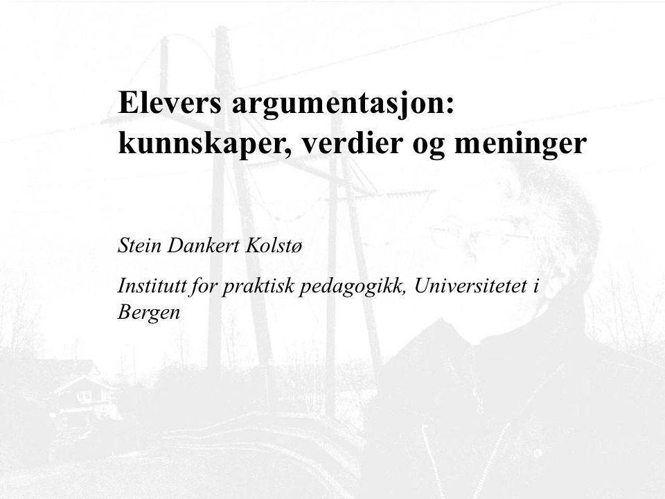 Elevers argumentasjon: kunnskaper, verdier og meninger Stein Dankert Kolstø Institutt for praktisk pedagogikk, Universitetet i Bergen