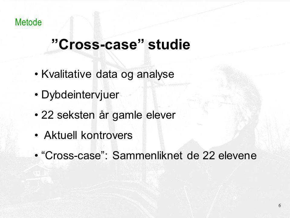 Cross-case studie Metode Kvalitative data og analyse Dybdeintervjuer 22 seksten år gamle elever Aktuell kontrovers Cross-case : Sammenliknet de 22 elevene 6