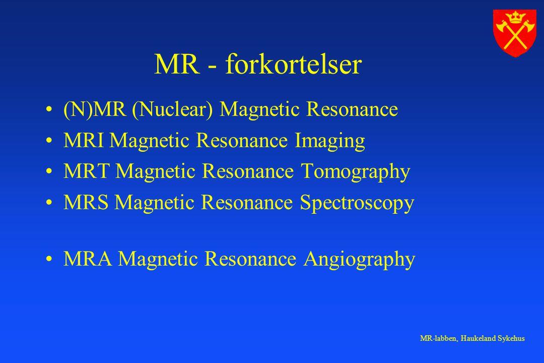MR-labben, Haukeland Sykehus MR - forkortelser (N)MR (Nuclear) Magnetic Resonance MRI Magnetic Resonance Imaging MRT Magnetic Resonance Tomography MRS