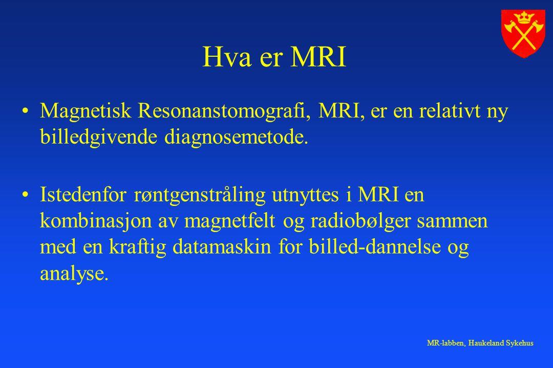 MR-labben, Haukeland Sykehus Hva er MRI Magnetisk Resonanstomografi, MRI, er en relativt ny billedgivende diagnosemetode. Istedenfor røntgenstråling u