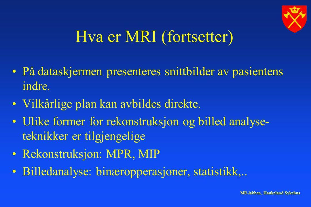 MR-labben, Haukeland Sykehus Hva er MRI (fortsetter) På dataskjermen presenteres snittbilder av pasientens indre. Vilkårlige plan kan avbildes direkte