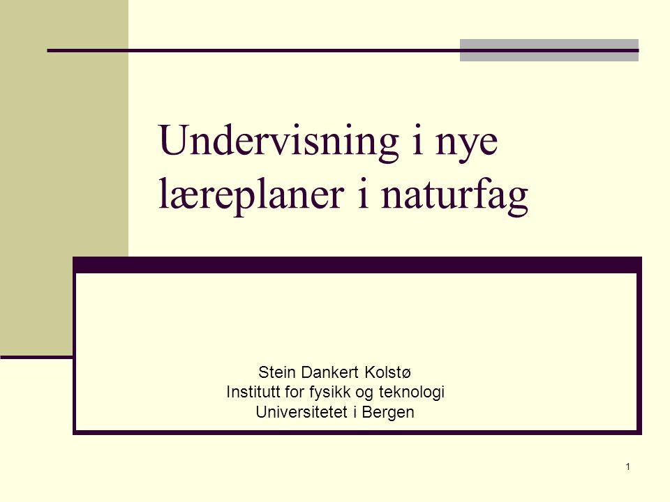 1 Undervisning i nye læreplaner i naturfag Stein Dankert Kolstø Institutt for fysikk og teknologi Universitetet i Bergen