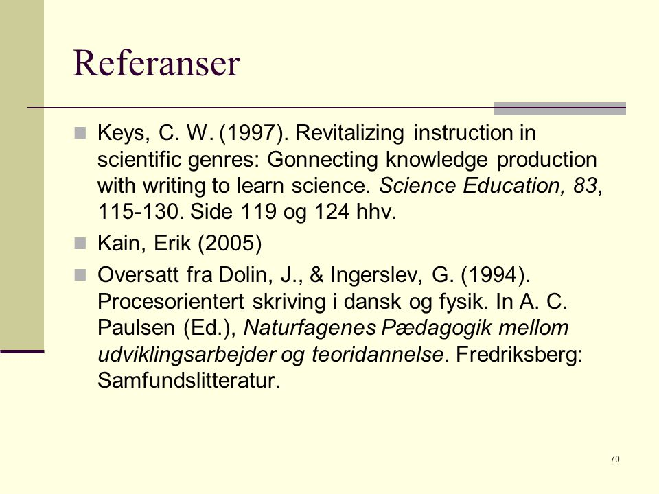 70 Referanser Keys, C. W. (1997). Revitalizing instruction in scientific genres: Gonnecting knowledge production with writing to learn science. Scienc