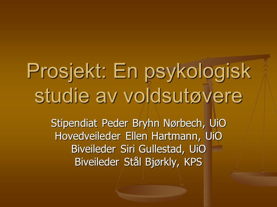 Prosjekt: En psykologisk studie av voldsutøvere Stipendiat Peder Bryhn Nørbech, UiO Hovedveileder Ellen Hartmann, UiO Biveileder Siri Gullestad, UiO B