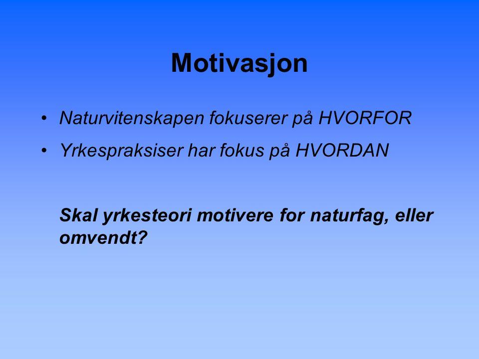 Motivasjon Naturvitenskapen fokuserer på HVORFOR Yrkespraksiser har fokus på HVORDAN Skal yrkesteori motivere for naturfag, eller omvendt