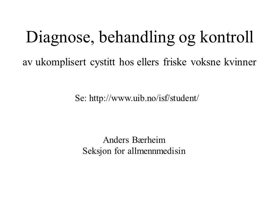 Diagnose, behandling og kontroll av ukomplisert cystitt hos ellers friske voksne kvinner Anders Bærheim Seksjon for allmennmedisin Se: http://www.uib.