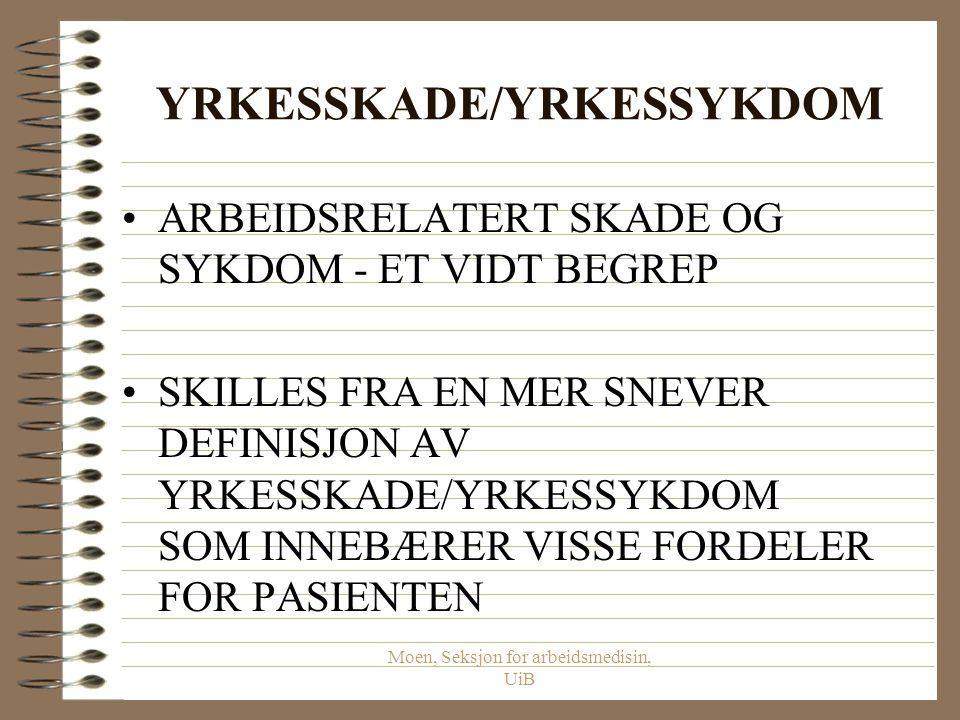 Moen, Seksjon for arbeidsmedisin, UiB YRKESSKADE/YRKESSYKDOM ARBEIDSRELATERT SKADE OG SYKDOM - ET VIDT BEGREP SKILLES FRA EN MER SNEVER DEFINISJON AV YRKESSKADE/YRKESSYKDOM SOM INNEBÆRER VISSE FORDELER FOR PASIENTEN