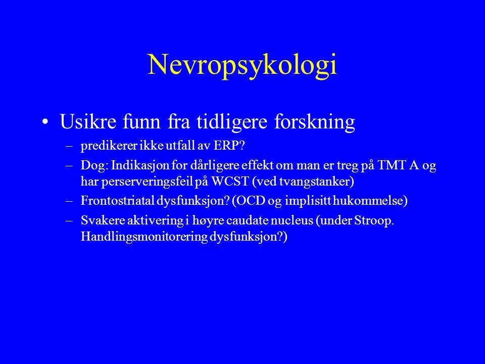 Nevropsykologi Usikre funn fra tidligere forskning –predikerer ikke utfall av ERP? –Dog: Indikasjon for dårligere effekt om man er treg på TMT A og ha