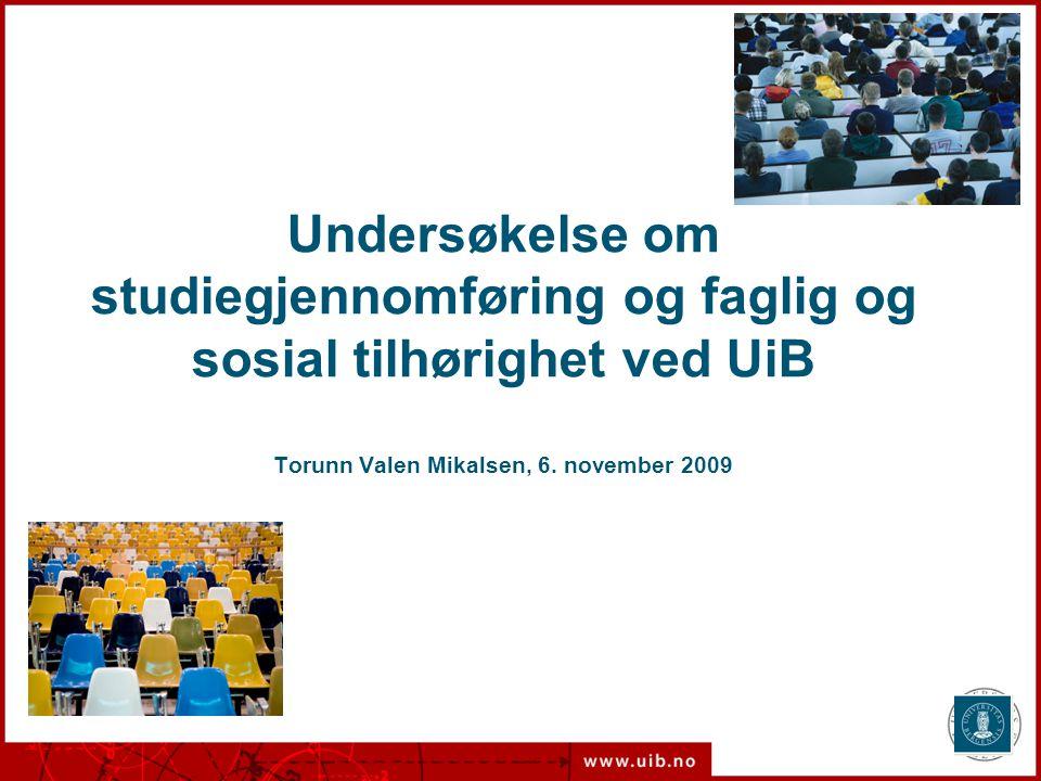 Torunn Valen Mikalsen Undersøkelse om studiegjennomføring og faglig og sosial tilhørighet ved UiB Torunn Valen Mikalsen, 6. november 2009