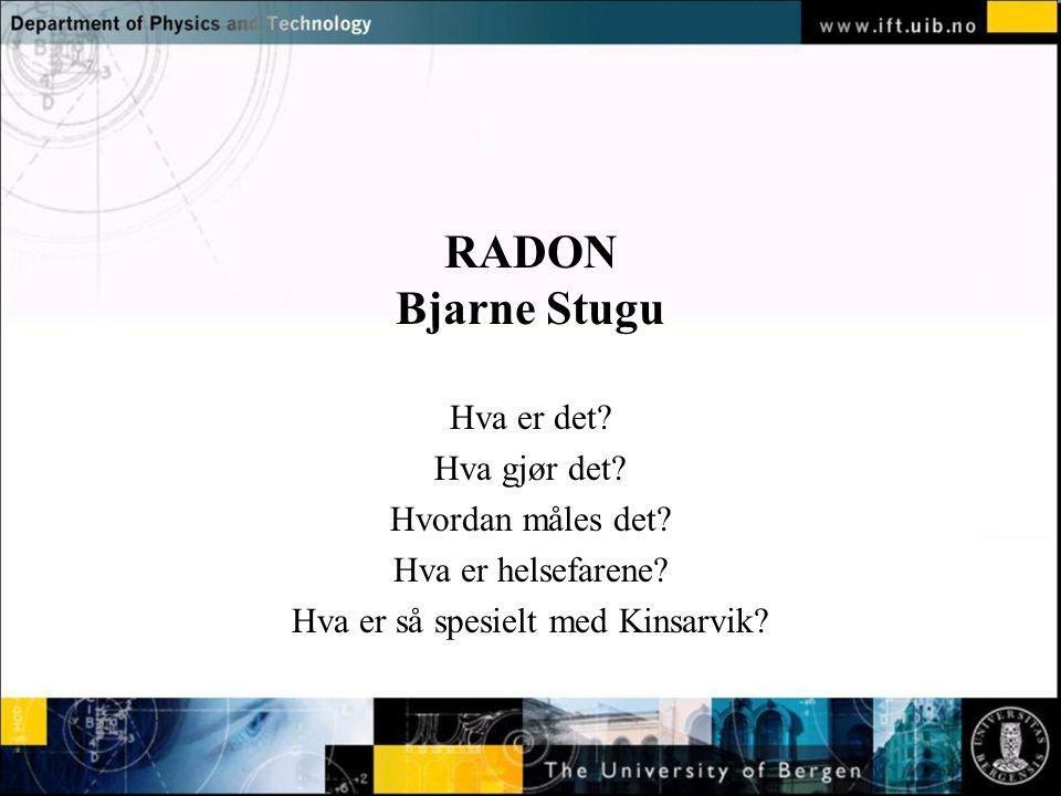 Normal text - click to edit RADON Bjarne Stugu Hva er det? Hva gjør det? Hvordan måles det? Hva er helsefarene? Hva er så spesielt med Kinsarvik?