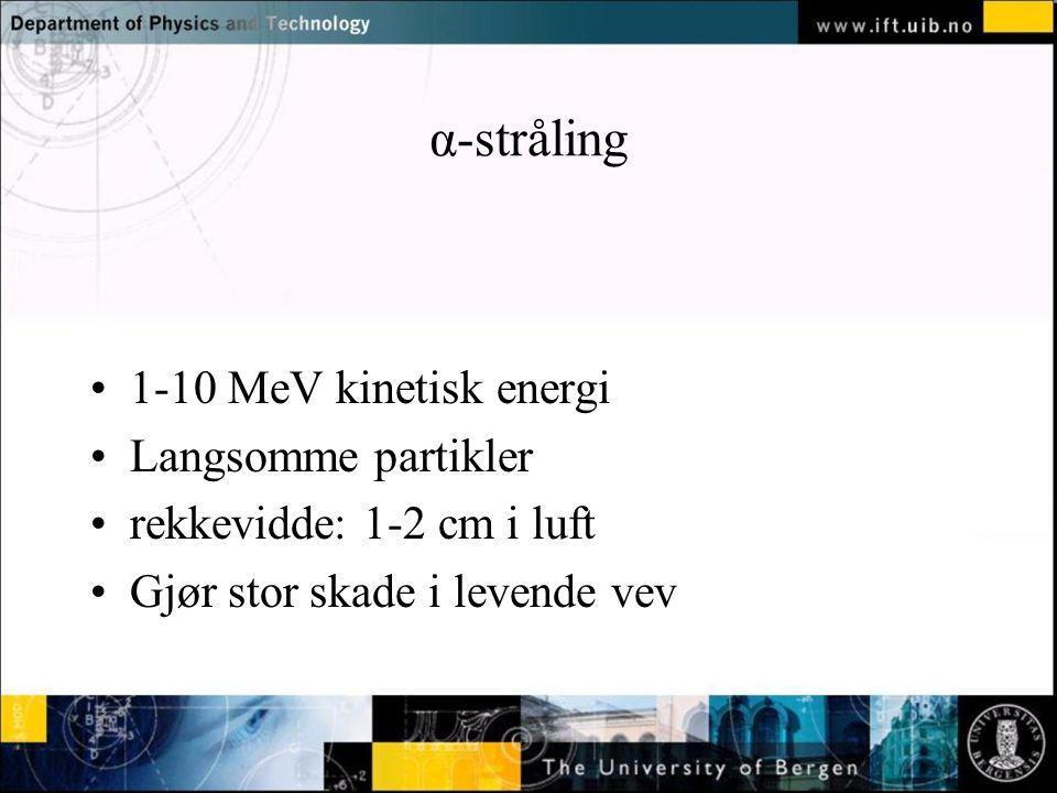 Normal text - click to edit α-stråling 1-10 MeV kinetisk energi Langsomme partikler rekkevidde: 1-2 cm i luft Gjør stor skade i levende vev