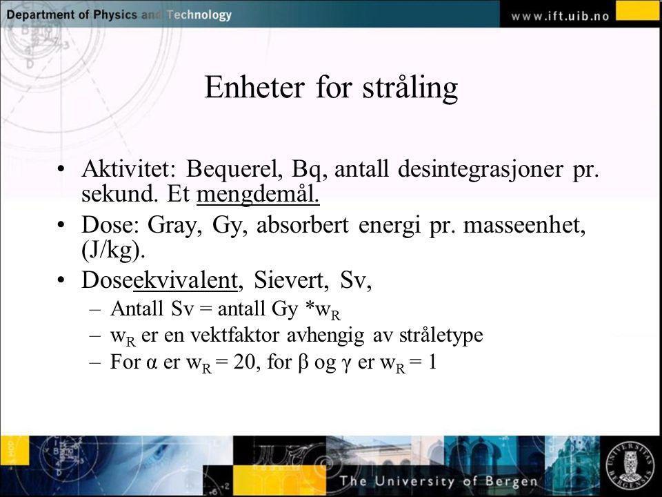 Normal text - click to edit Enheter for stråling Aktivitet: Bequerel, Bq, antall desintegrasjoner pr. sekund. Et mengdemål. Dose: Gray, Gy, absorbert