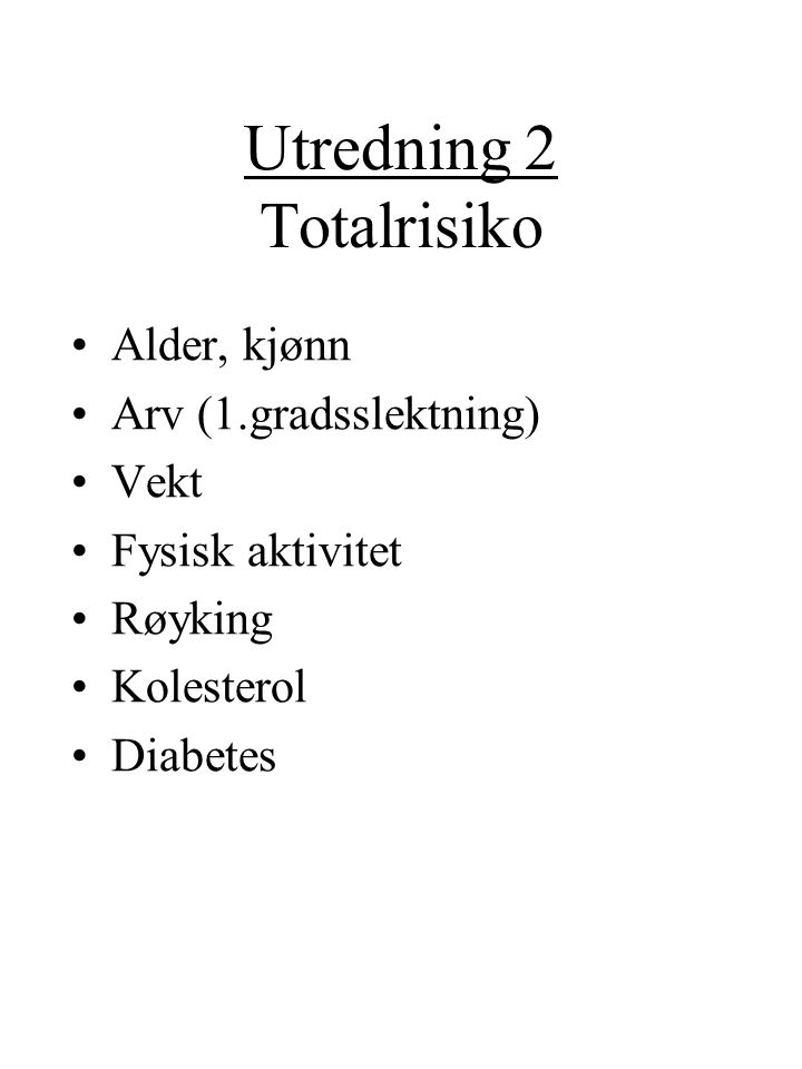 Utredning 2 Totalrisiko Alder, kjønn Arv (1.gradsslektning) Vekt Fysisk aktivitet Røyking Kolesterol Diabetes
