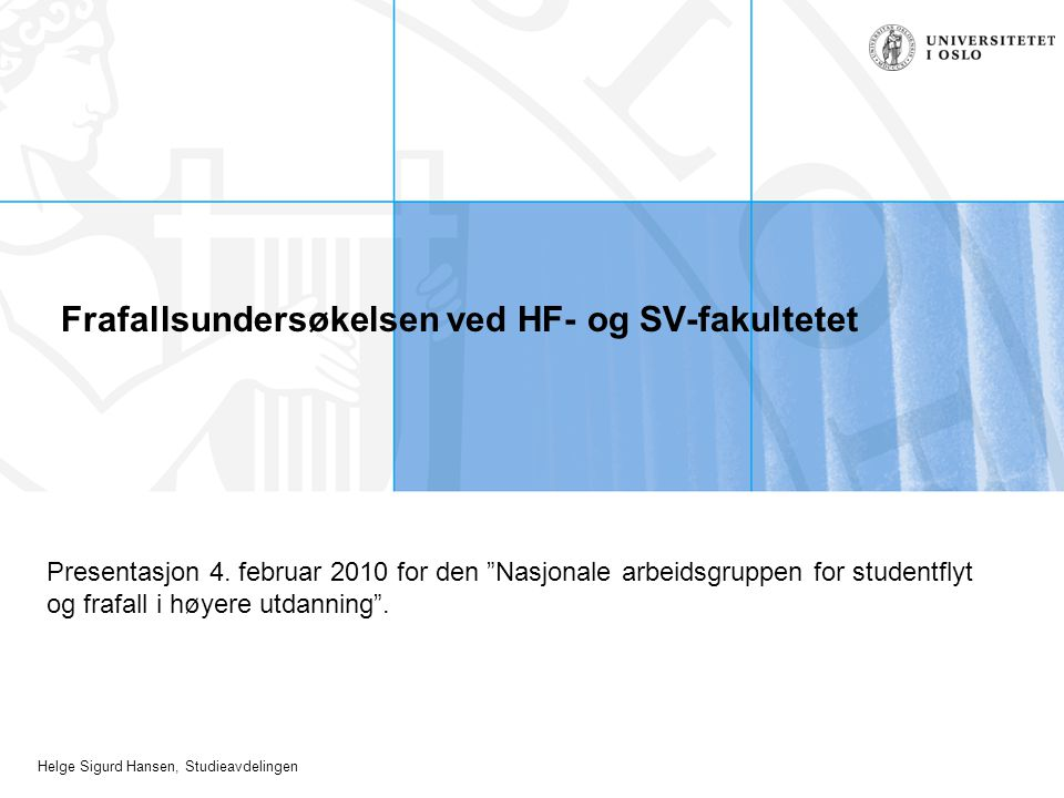 """Helge Sigurd Hansen, Studieavdelingen Frafallsundersøkelsen ved HF- og SV-fakultetet Presentasjon 4. februar 2010 for den """"Nasjonale arbeidsgruppen fo"""