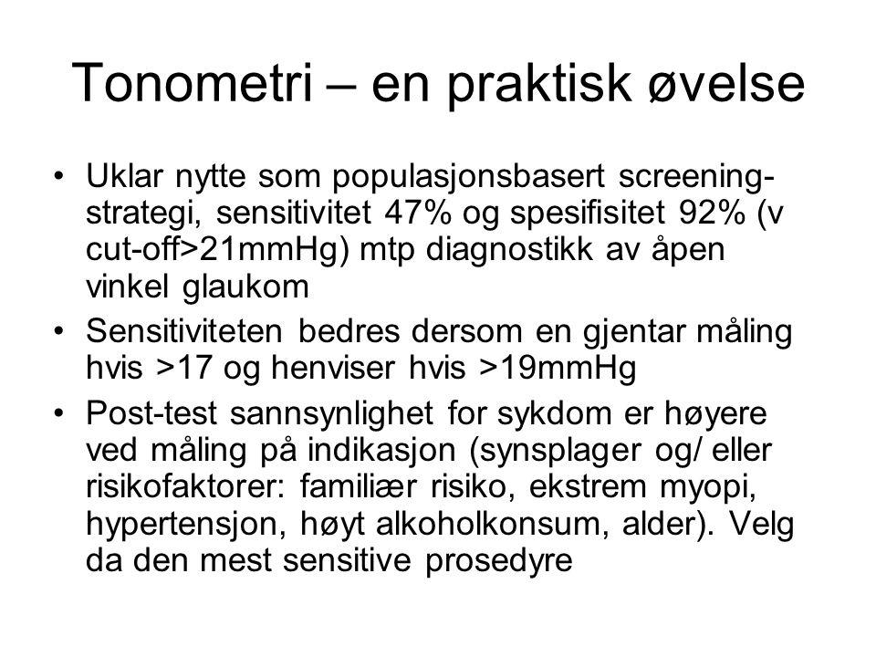 Tonometri – en praktisk øvelse Uklar nytte som populasjonsbasert screening- strategi, sensitivitet 47% og spesifisitet 92% (v cut-off>21mmHg) mtp diag