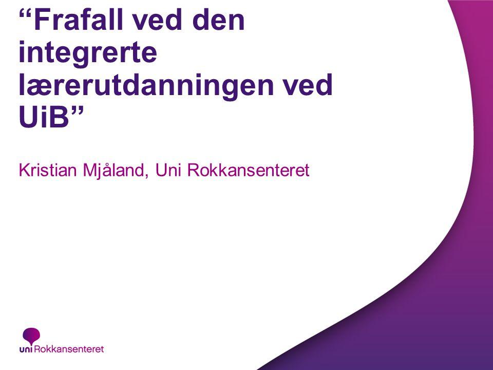 Frafall ved den integrerte lærerutdanningen ved UiB Kristian Mjåland, Uni Rokkansenteret