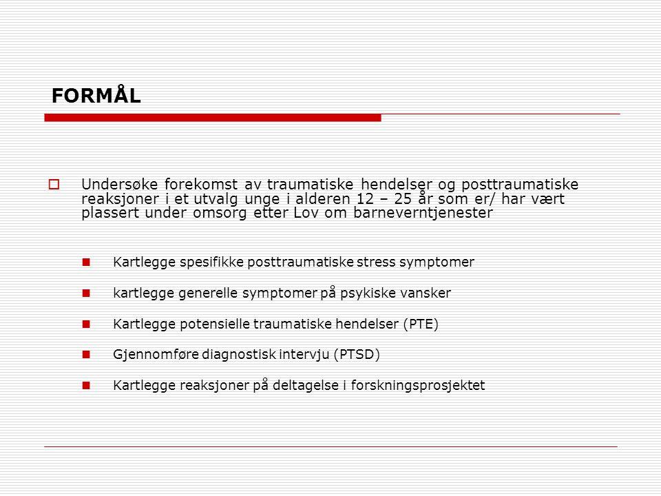 FORMÅL  Undersøke forekomst av traumatiske hendelser og posttraumatiske reaksjoner i et utvalg unge i alderen 12 – 25 år som er/ har vært plassert under omsorg etter Lov om barneverntjenester Kartlegge spesifikke posttraumatiske stress symptomer kartlegge generelle symptomer på psykiske vansker Kartlegge potensielle traumatiske hendelser (PTE) Gjennomføre diagnostisk intervju (PTSD) Kartlegge reaksjoner på deltagelse i forskningsprosjektet