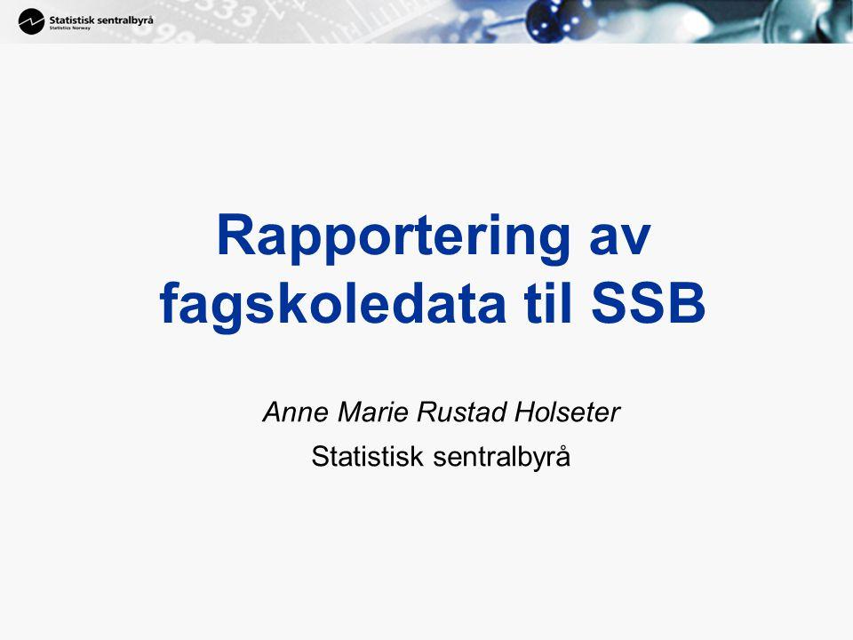1 Rapportering av fagskoledata til SSB Anne Marie Rustad Holseter Statistisk sentralbyrå