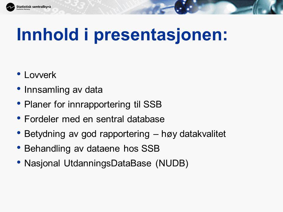 Innhold i presentasjonen: Lovverk Innsamling av data Planer for innrapportering til SSB Fordeler med en sentral database Betydning av god rapportering – høy datakvalitet Behandling av dataene hos SSB Nasjonal UtdanningsDataBase (NUDB)