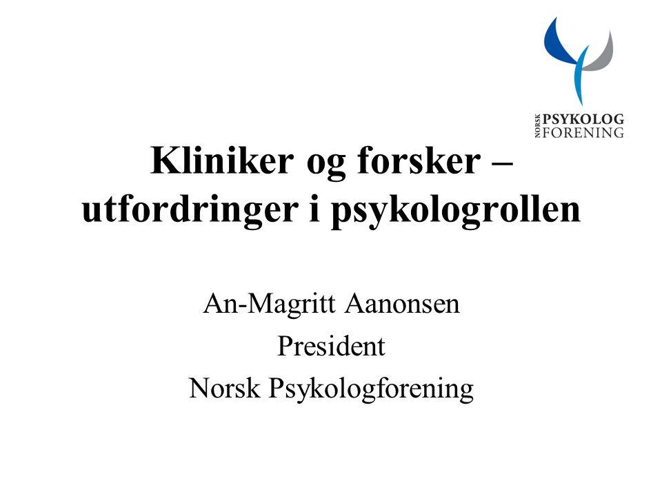 Kliniker og forsker – utfordringer i psykologrollen An-Magritt Aanonsen President Norsk Psykologforening