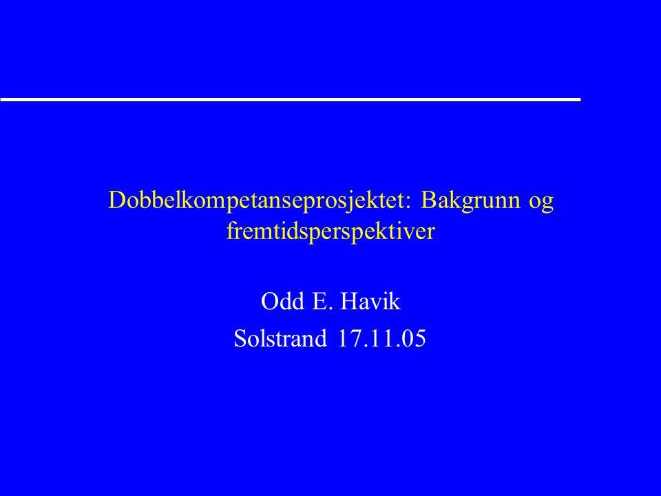 Dobbelkompetanseprosjektet: Bakgrunn og fremtidsperspektiver Odd E. Havik Solstrand 17.11.05
