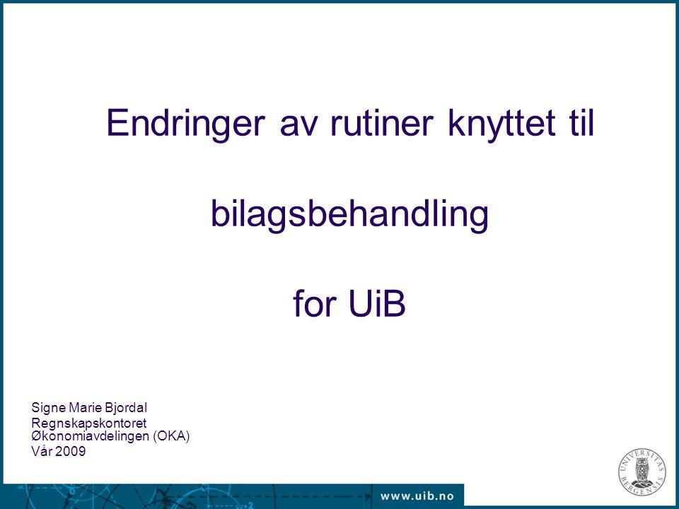 Endringer av rutiner knyttet til bilagsbehandling for UiB Signe Marie Bjordal Regnskapskontoret Økonomiavdelingen (OKA) Vår 2009