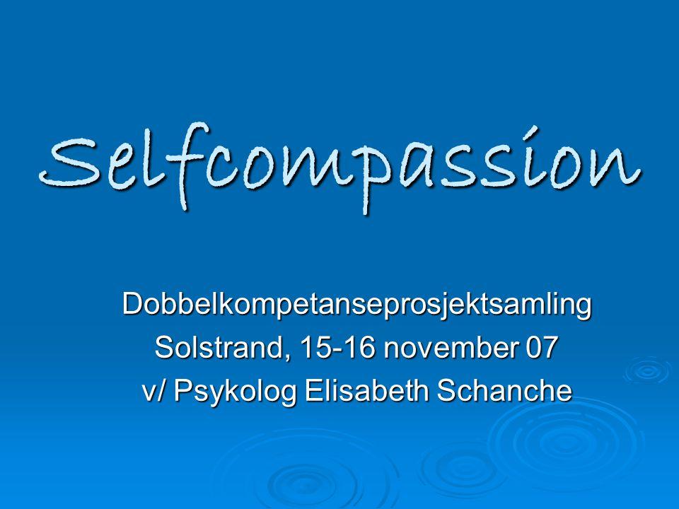 Selfcompassion Dobbelkompetanseprosjektsamling Solstrand, 15-16 november 07 v/ Psykolog Elisabeth Schanche