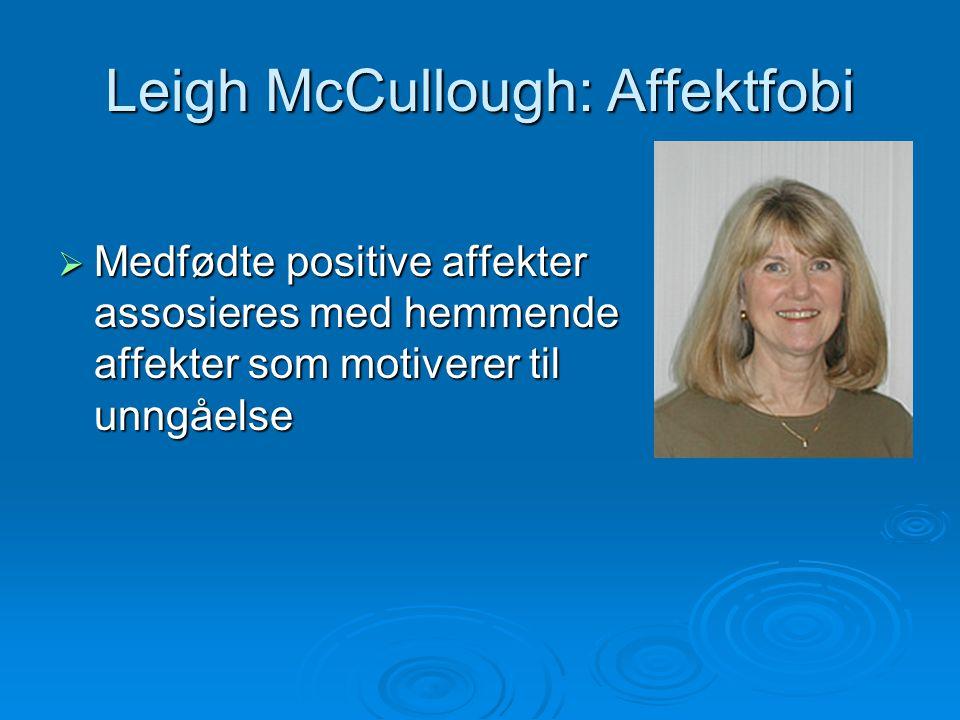 Leigh McCullough: Affektfobi  Medfødte positive affekter assosieres med hemmende affekter som motiverer til unngåelse