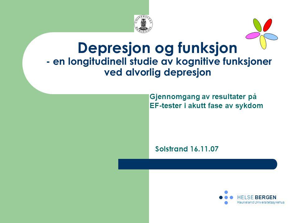 Depresjon og funksjon - en longitudinell studie av kognitive funksjoner ved alvorlig depresjon Solstrand 16.11.07 HELSE BERGEN Haukeland Universitetss