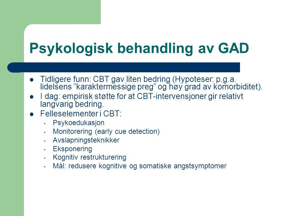 """Psykologisk behandling av GAD Tidligere funn: CBT gav liten bedring (Hypoteser: p.g.a. lidelsens """"karaktermessige preg"""" og høy grad av komorbiditet)."""