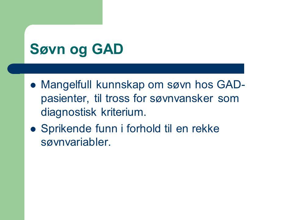 Søvn og GAD Mangelfull kunnskap om søvn hos GAD- pasienter, til tross for søvnvansker som diagnostisk kriterium. Sprikende funn i forhold til en rekke
