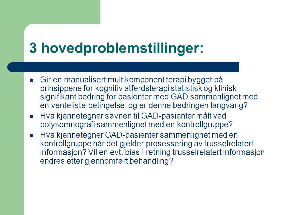 3 hovedproblemstillinger: Gir en manualisert multikomponent terapi bygget på prinsippene for kognitiv atferdsterapi statistisk og klinisk signifikant bedring for pasienter med GAD sammenlignet med en venteliste-betingelse, og er denne bedringen langvarig.
