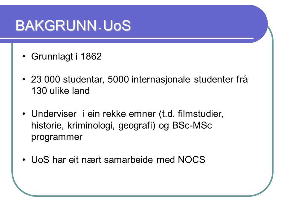 BAKGRUNN - UoS Grunnlagt i 1862 23 000 studentar, 5000 internasjonale studenter frå 130 ulike land Underviser i ein rekke emner (t.d.