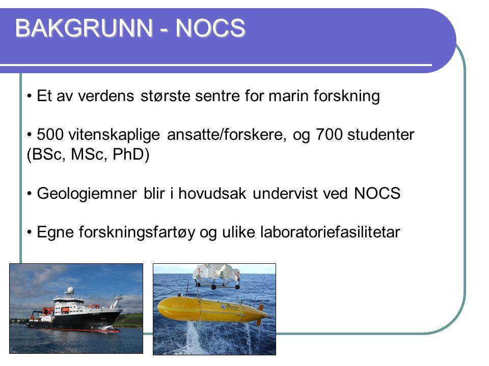 Et av verdens største sentre for marin forskning 500 vitenskaplige ansatte/forskere, og 700 studenter (BSc, MSc, PhD) Geologiemner blir i hovudsak undervist ved NOCS Egne forskningsfartøy og ulike laboratoriefasilitetar BAKGRUNN - NOCS