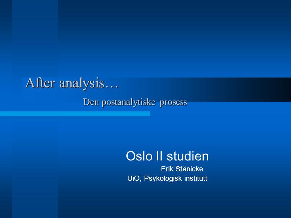 After analysis… Den postanalytiske prosess Oslo II studien Erik Stänicke UiO, Psykologisk institutt