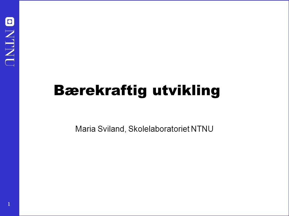 1 Bærekraftig utvikling Maria Sviland, Skolelaboratoriet NTNU