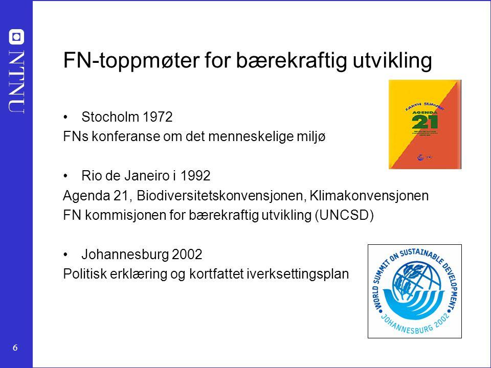 6 FN-toppmøter for bærekraftig utvikling Stocholm 1972 FNs konferanse om det menneskelige miljø Rio de Janeiro i 1992 Agenda 21, Biodiversitetskonvensjonen, Klimakonvensjonen FN kommisjonen for bærekraftig utvikling (UNCSD) Johannesburg 2002 Politisk erklæring og kortfattet iverksettingsplan