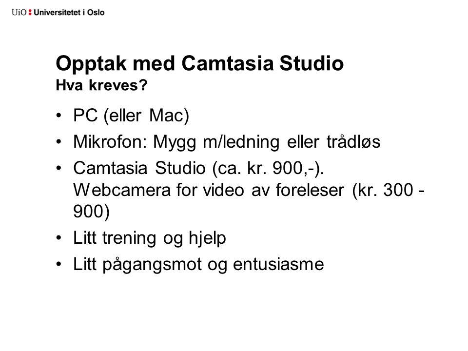 Opptak med Camtasia Studio Hva kreves? PC (eller Mac) Mikrofon: Mygg m/ledning eller trådløs Camtasia Studio (ca. kr. 900,-). Webcamera for video av f