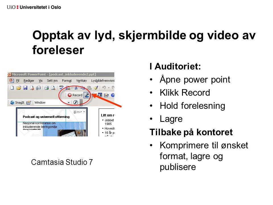 Opptak av lyd, skjermbilde og video av foreleser I Auditoriet: Åpne power point Klikk Record Hold forelesning Lagre Tilbake på kontoret Komprimere til