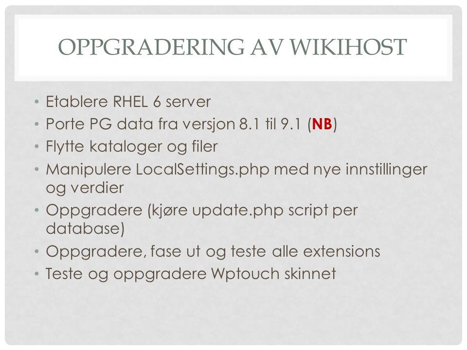 OPPGRADERING AV WIKIHOST Etablere RHEL 6 server Porte PG data fra versjon 8.1 til 9.1 ( NB ) Flytte kataloger og filer Manipulere LocalSettings.php med nye innstillinger og verdier Oppgradere (kjøre update.php script per database) Oppgradere, fase ut og teste alle extensions Teste og oppgradere Wptouch skinnet