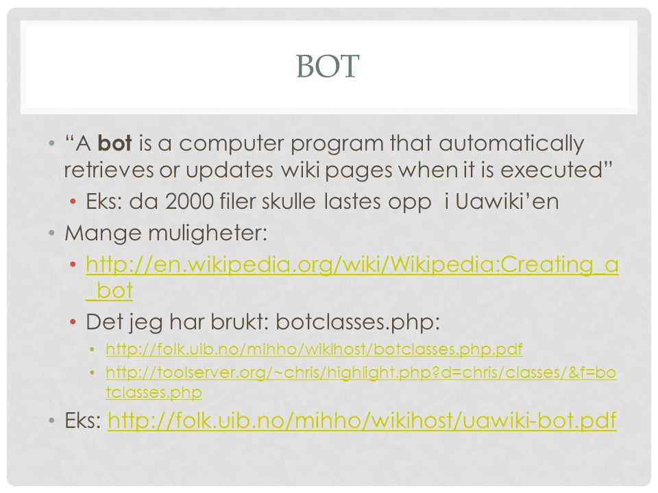BOT A bot is a computer program that automatically retrieves or updates wiki pages when it is executed Eks: da 2000 filer skulle lastes opp i Uawiki'en Mange muligheter: http://en.wikipedia.org/wiki/Wikipedia:Creating_a _bot http://en.wikipedia.org/wiki/Wikipedia:Creating_a _bot Det jeg har brukt: botclasses.php: http://folk.uib.no/mihho/wikihost/botclasses.php.pdf http://toolserver.org/~chris/highlight.php d=chris/classes/&f=bo tclasses.php http://toolserver.org/~chris/highlight.php d=chris/classes/&f=bo tclasses.php Eks: http://folk.uib.no/mihho/wikihost/uawiki-bot.pdfhttp://folk.uib.no/mihho/wikihost/uawiki-bot.pdf