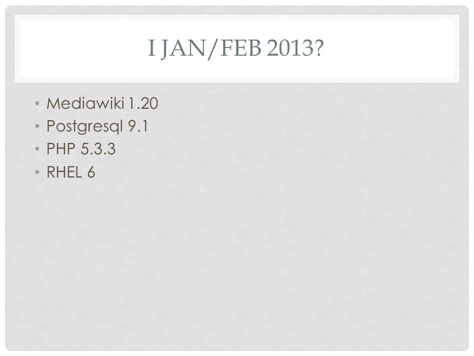 I JAN/FEB 2013 Mediawiki 1.20 Postgresql 9.1 PHP 5.3.3 RHEL 6