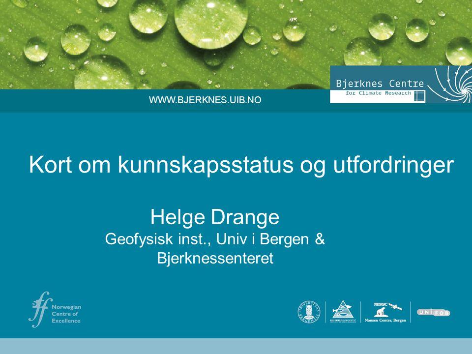 Kort om kunnskapsstatus og utfordringer Helge Drange Geofysisk inst., Univ i Bergen & Bjerknessenteret WWW.BJERKNES.UIB.NO