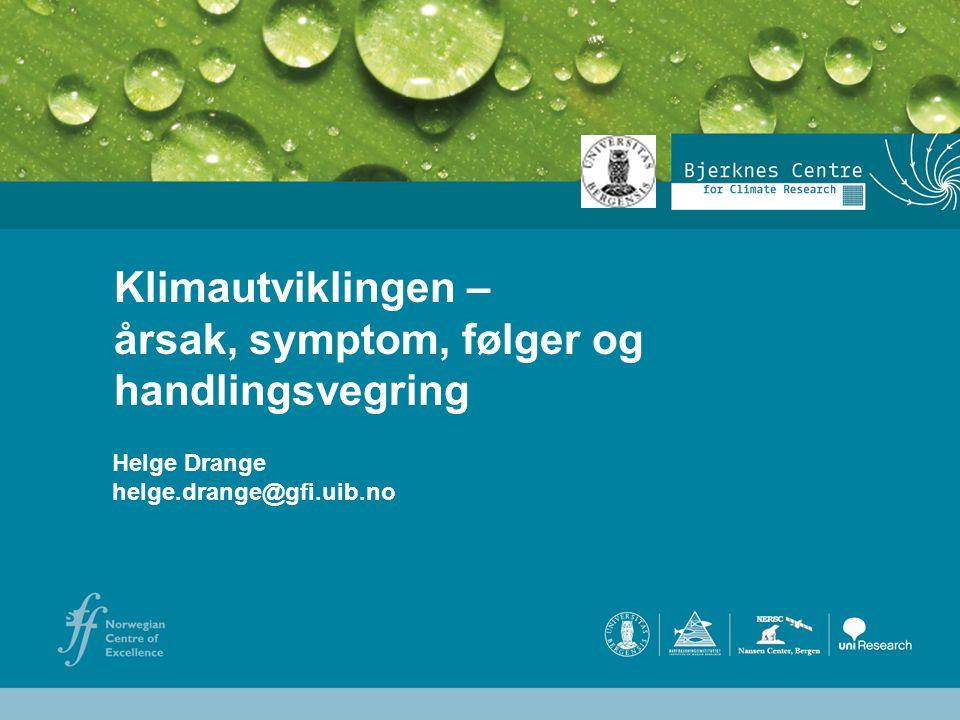 Helge Drange Geofysisk institutt Universitetet i Bergen Helge Drange helge.drange@gfi.uib.no Klimautviklingen – årsak, symptom, følger og handlingsveg