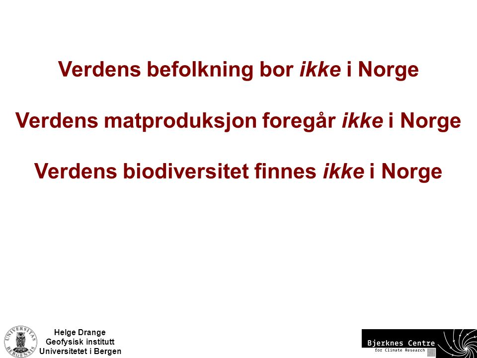 Helge Drange Geofysisk institutt Universitetet i Bergen Verdens befolkning bor ikke i Norge Verdens matproduksjon foregår ikke i Norge Verdens biodive