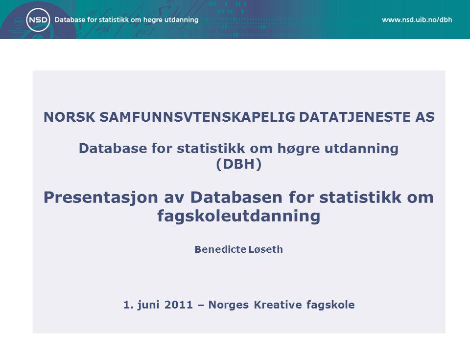 NORSK SAMFUNNSVTENSKAPELIG DATATJENESTE AS Database for statistikk om høgre utdanning (DBH) Presentasjon av Databasen for statistikk om fagskoleutdanning Benedicte Løseth 1.