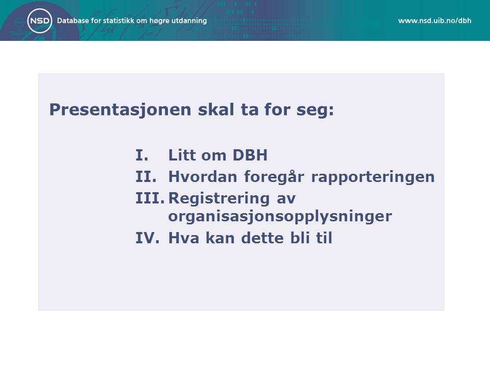 Presentasjonen skal ta for seg: I.Litt om DBH II.Hvordan foregår rapporteringen III.Registrering av organisasjonsopplysninger IV.Hva kan dette bli til